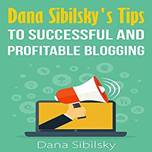 Dana Sibilsky's Tips to Successful and Profitable Blogging Audiobook