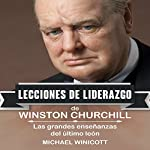 Winston Churchill: Lecciones de Liderazgo [Winston Churchill: Leadership Lessons]: Las grandes enseñanzas del último león [The Great Teachings of the Last Lion] | Michael Winicott