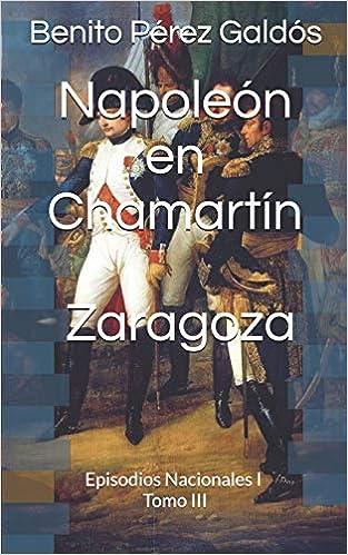 Napoleón En Chamartín. Zaragoza: Episodios Nacionales I. Tomo Iii por Benito Pérez Galdós