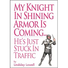 MY KNIGHT IN SHINING ARMOR IS COMING.HE'S JUST STUCK IN TRAFFIC