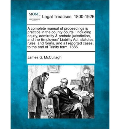 Download A Complete Manual of Proceedings & Practice in the County Courts: Including Equity, Admiralty & Probate Jurisdiction, and the Employers' Liability ACT, Statutes, Rules, and Forms, and All Reported Cases, to the End of Trinity Term, 1886. (Paperback) - Common ebook