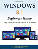 Windows 8. 1 Beginners Guide: Easy Guide to Use the New OS to Its Fullest, James Burton, 1499766378