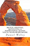 365 Fun, Uplifting, Motivating, and Inspirational Quotes You've Never Heard Before, Daniel R. Willey, 149483474X