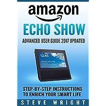 Amazon Echo Show: Amazon Echo Show: Advanced User Guide 2017 Updated: Step-By-Step Instructions To Enrich Your Smart Life (alexa, dot, echo amazon, echo user guide, amazon dot, echo dot user manual)