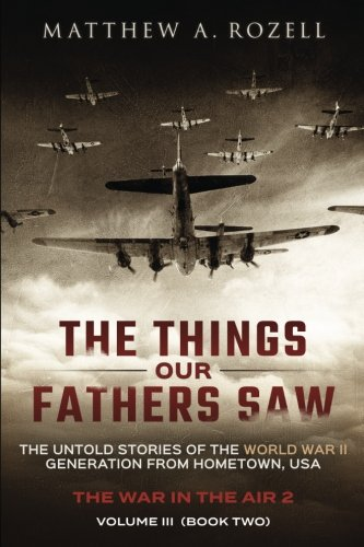 The Things Our Fathers Saw - Vol. 3, The War In The Air Book Two: The Untold Stories of the World War II Generation from Hometown, USA (Volume 3)