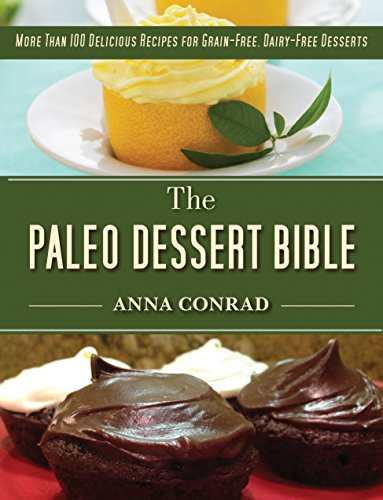 The Paleo Dessert Bible: More Than 100 Delicious Recipes for Grain-Free, Dairy-Free Desserts by Anna Conrad
