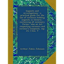 Inquests and investigations : a practical guide for the use of coroners holding inquests in Ontario : containing all necessary forms : also an Act respecting coroners and coroner's conquests, cap. 23, I Geo. V