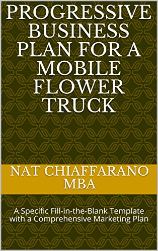 - Progressive Business Plan for a Mobile Flower Truck: A Specific Fill-in-the-Blank Template with a Comprehensive Marketing Plan