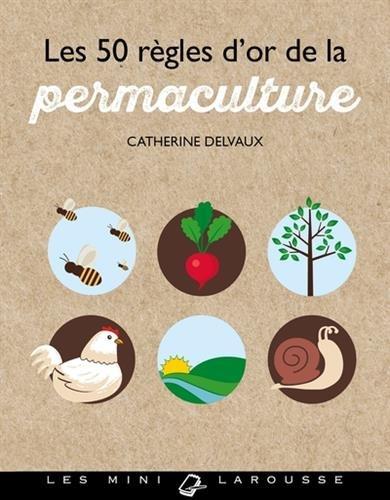 Les 50 règles d'or de la permaculture Poche – 28 février 2018 Catherine Delvaux Larousse 2035943663 Jardinage