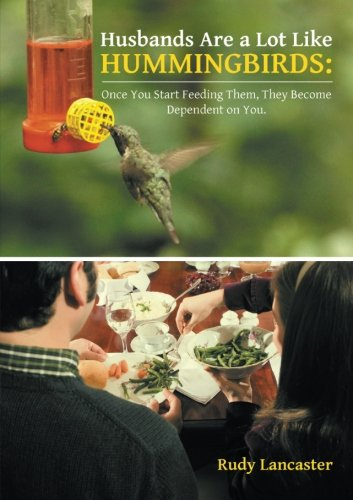Husbands Are a Lot Like Hummingbirds: Once You Start Feeding Them, They Become Dependent on You