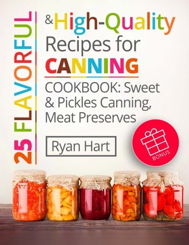 25 flavorful and high-quality recipes for canning.: Cookbook: sweet and pickles canning, meat preserves.
