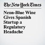 Neon-Blue Wine Gives Spanish Startup a Regulatory Headache | Raphael Minder