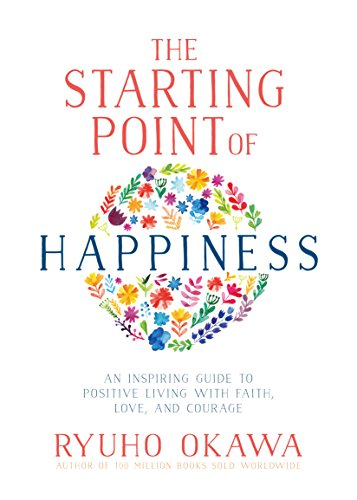 The Starting Point of Happiness: An Inspiring Guide to Positive Living with Faith, Love, and Courage (Point Starting)