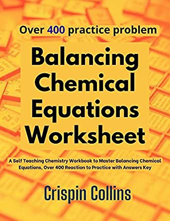 Balancing Chemical Equations Worksheet A Self Teaching Chemistry Workbook To Master Balancing Chemical Equations Over 400 Reaction To Practice With Answers Key Collins Crispin Amazon Com