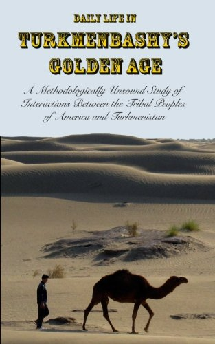 Daily Life in Turkmenbashy's Golden Age: A Methodologically Unsound Study of Interactions Between the  Tribal Peoples of America and Turkmenistan