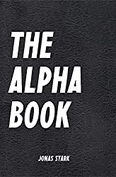 The Alpha Book (Being an Alpha): How To Organize Your Life, Develop Charisma, Make Right Decisions and Influence People like an Alpha (Best Business Books 17) (English Edition)
