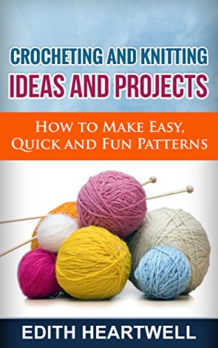 Crocheting and Knitting Ideas and Projects: How to Make Easy, Quick and Fun Patterns - Quick Costumes To Make