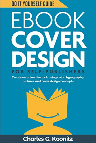 Ebook Sheathe Design for Self-Publishers: Create an Attractive Look Using Color, Typography, Pictures and Cover Design Concepts (Do It Yourself Guide 1)