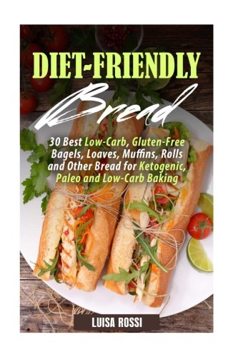 Diet-Friendly Bread: 30 Best Low-Carb, Gluten-Free Bagels, Loaves, Muffins, Rolls and Other Bread for Ketogenic, Paleo and Low-Carb Baking (Weigth Loss Baking) by Luisa Rossi