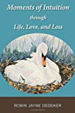 Moments of Intuition Through Life, Love, and Loss, Robin Jayne Dedeker, 1484814894