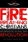 Fire Breathing Christians: The Common Believer's Call to Reformation, Revival, and Revolution