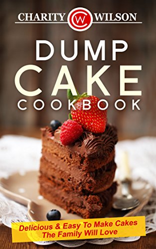 Dump Cake Cookbook: Delicious & Easy To Make Cakes The Family Will Love (Dump Cake Recipes, Dump Cook Books) by [Wilson, Charity]