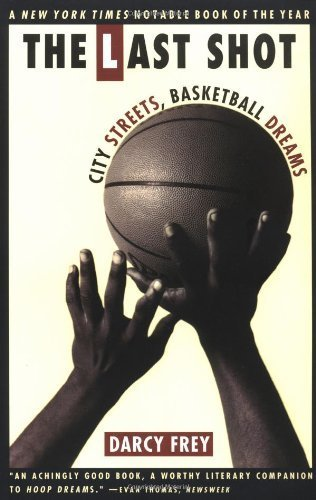 The Last Shot: City Streets, Basketball Dreams Reprint edition by Frey, Darcy (1996) Paperback