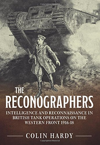 Reconnaissance Tank - The Reconographers: Intelligence And Reconnaissance In British Tank Operations On The Western Front 1916-18 (Wolverhampton Military Studies)