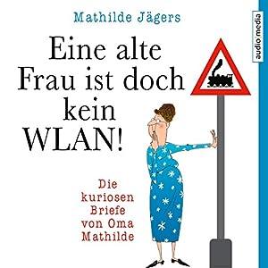 Eine alte Frau ist doch kein WLAN! Die kuriosen Briefe von Oma Mathilde Hörbuch von Mathilde Jägers Gesprochen von: Christiane Blumhoff