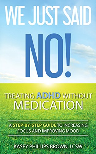 0fcc46d67f046 We Just Said No! Treating ADHD Without Medication: A Step-By-Step Guide to  Increasing Focus and Improving Mood