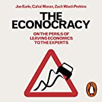 The Econocracy: On the Perils of Leaving Economics to the Experts | Joe Earle,Cahal Moran,Zach Ward-Perkins