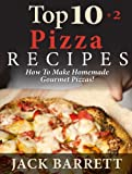 TOP 10+2 Pizza Recipes: How To Make Homemade Gourmet Pizzas! (Top 10 Recipe Books)