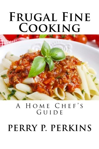The Home Chef's Guide to Frugal Fine Cooking (The Home Chef Guidebooks) (Volume 1) by Perry P Perkins