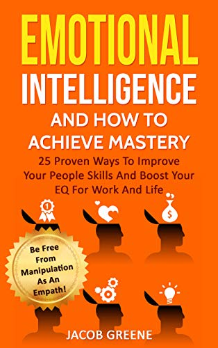 Emotional Intelligence And How To Achieve Mastery : 25 Proven Ways To Improve Your People Skills And Boost Your EQ For Work And Life: Be Free From Manipulation As An Empath!
