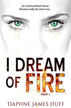 I Dream of Fire: a paranormal dystopian novel: Part 1 by [Huff, Daphne James]