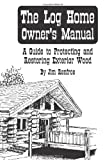 home owners log - The Log Home Owners Manual: A Guide To Protecting And Restoring Exterior Wood