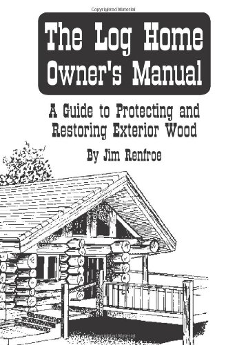 The Log Home Owners Manual: A Guide To Protecting And Restoring Exterior Wood