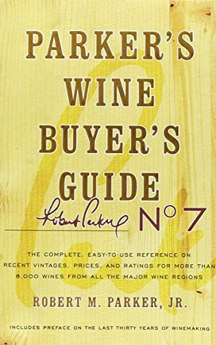 Parker's Wine Buyer's Guide: The Complete, Easy-to-Use Reference on Recent Vintages, Prices, and Ratings for More than 8,000 Wines from All the Major Wine Regions, 7th Edition by Robert M. Parker