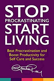 Stop Procrastinating and Start Living: Beat Procrastination and Boost Productivity for Self Care and Success (