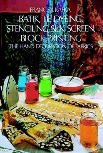 Batik, Tie Dyeing, Stenciling, Silk Screen, Block Printing: The Hand Decoration of (Painting Silk Fabric)