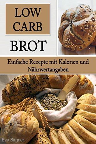 Low Carb Brot: Einfache Rezepte mit Kalorien und Nährwertangaben (Low Carb Rezepte, Brot backen für Anfänger, Brot Backbuch)