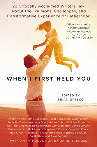 When I First Held You: 22 Critically Acclaimed Writers Talk About the Triumphs, Challenges, and Transformative Experience of Fatherhood