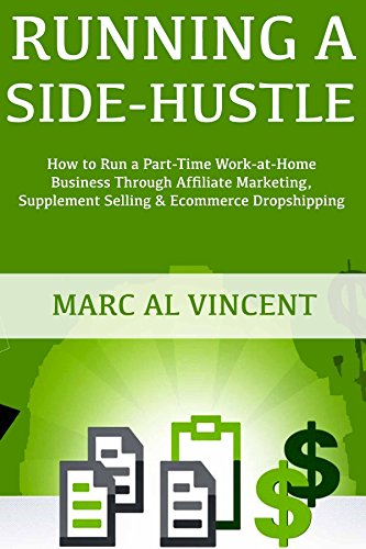 Running a Side-Hustle: How to Run a Part-Time Work-at-Home Business Through Affiliate Marketing, Supplement Selling & Ecommerce Dropshipping