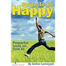 Strive To Be Happy: Powerful Tools On How To