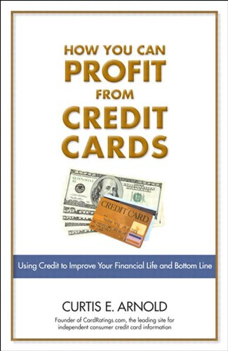 How You Can Profit from Credit Cards: Using Credit to Improve Your Financial Life and Bottom Line