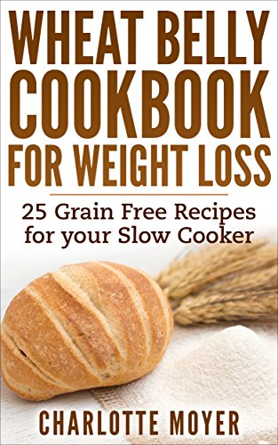 WHEAT BELLY: SLOW COOKER: Cookbook of 25 Grain Free Recipes for Weight Loss (Weight Loss, Low Carb, Grain Free,Healthy) by Charlotte Moyer