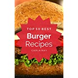 Burger: Top 50 Best Burger Recipes – The Quick, Easy, & Delicious Everyday Cookbook!