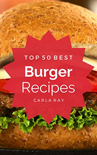 Burgers: Top 50 Best Burger Recipes – The Quick, Easy, & Delicious Everyday Cookbook! by Carla Ray