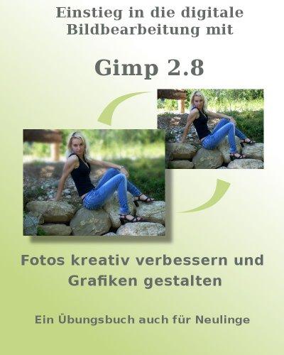 Einstieg in die digitale Bildbearbeitung mit Gimp 2.8 - Fotos kreativ verbessern und Grafiken gestalten - Ein Übungsbuch auch für Neulinge (German Edition) Pdf