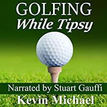 Golfing While Tipsy Audiobook by Kevin Michael Narrated by Stuart Gauffi